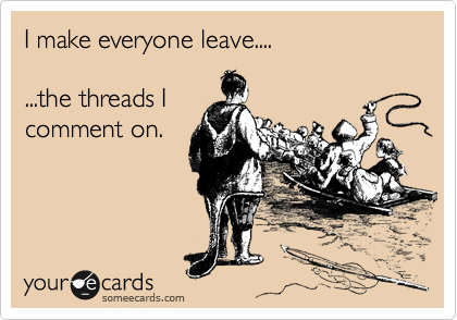 I make everyone leave....  ...the threads I comment on.