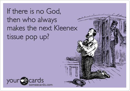 If there is no God, then who always  makes the next Kleenex  tissue pop up?