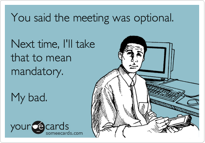 You said the meeting was optional.  Next time, I'll take that to mean mandatory.  My bad.