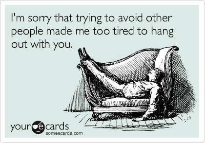 I'm sorry that trying to avoid other people made me too tired to hang out with you.