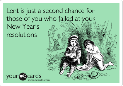 Lent is just a second chance for those of you who failed at your New Year's resolutions
