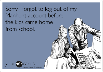 Sorry I forgot to log out of my Manhunt account before the kids came home from school.