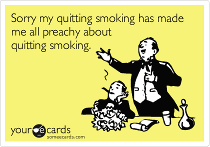 Sorry my quitting smoking has made me all preachy about quitting smoking.