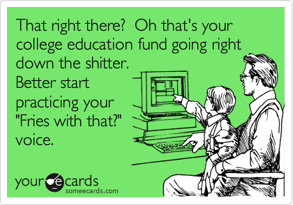"That right there?  Oh that's your college education fund going right down the shitter.   Better start practicing your ""Fries with that?"" voice."