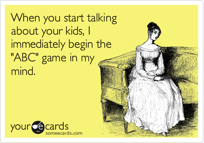 """When you start talking about your kids, I immediately begin the """"ABC"""" game in my mind."""