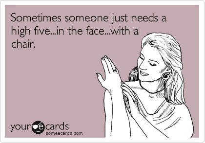 Sometimes someone just needs a high five...in the face...with a chair.