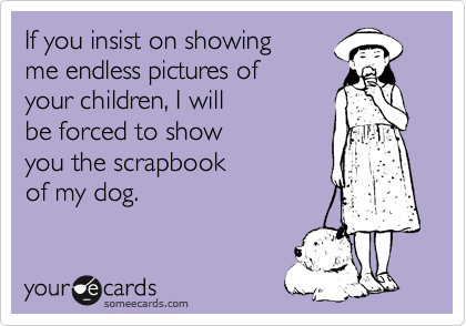 If you insist on showing me endless pictures of your children, I will be forced to show  you the scrapbook of my dog.