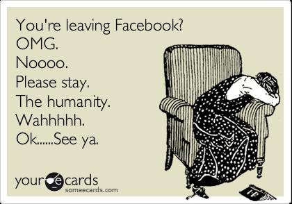 You're leaving Facebook?  OMG. Noooo. Please stay. The humanity. Wahhhhh. Ok......See ya.