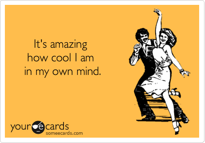 It's amazing      how cool I am     in my own mind.