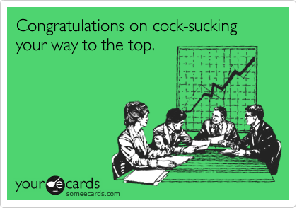 Congratulations on cock-sucking your way to the top.
