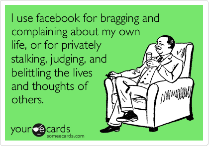 I use facebook for bragging and  complaining about my own life, or for privately stalking, judging, and belittling the lives and thoughts of  others.