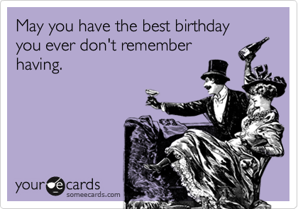May you have the best birthday  you ever don't remember having.