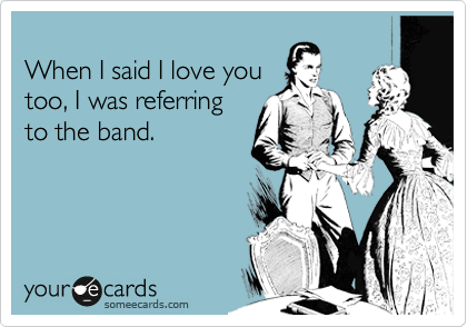 When I said I love you too, I was referring to the band.