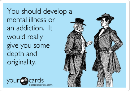 You should develop a mental illness or an addiction.  It would really give you some depth and originality.