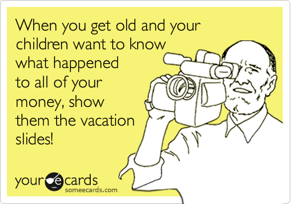 When you get old and your children want to know what happened to all of your money, show  them the vacation  slides!