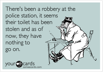 There's been a robbery at the police station, it seems their toilet has been stolen and as of  now, they have nothing to  go on.