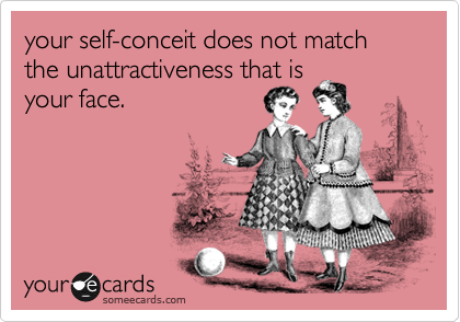 your self-conceit does not match the unattractiveness that is  your face.