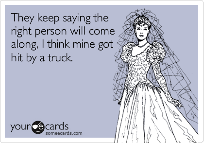 They keep saying the right person will come along, I think mine got hit by a truck.