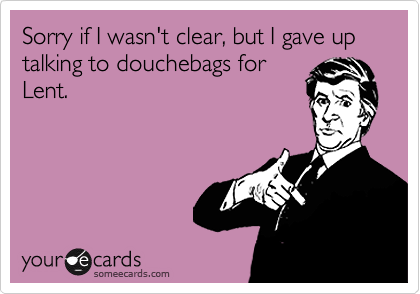 Sorry if I wasn't clear, but I gave up talking to douchebags for Lent.