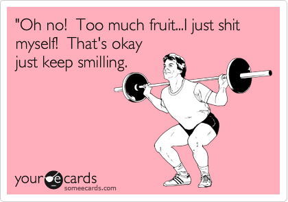 """""""Oh no!  Too much fruit...I just shit myself!  That's okay just keep smilling."""