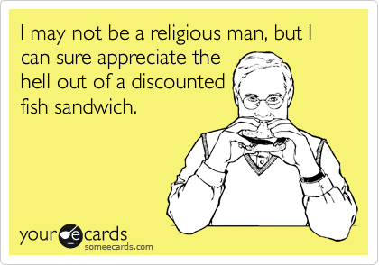 I may not be a religious man, but I can sure appreciate the hell out of a discounted fish sandwich.