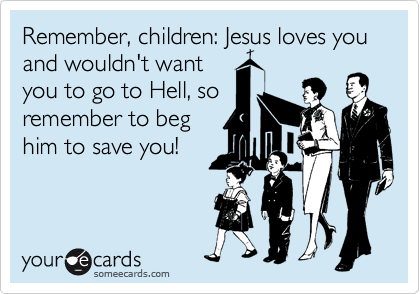 Remember, children: Jesus loves you and wouldn't want you to go to Hell, so remember to beg him to save you!