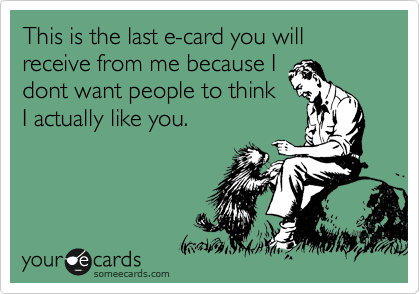 This is the last e-card you will receive from me because I dont want people to think I actually like you.
