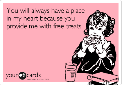 You will always have a place in my heart because you provide me with free treats