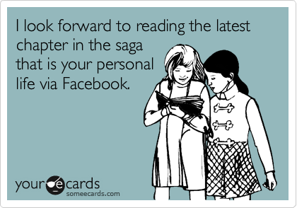 I look forward to reading the latest chapter in the saga that is your personal life via Facebook.