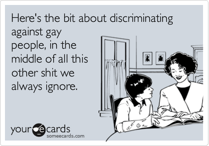 Here's the bit about discriminating against gay people, in the middle of all this other shit we always ignore.