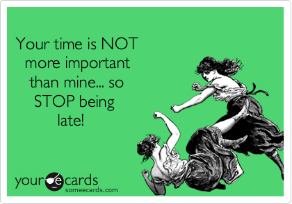Your time is NOT   more important     than mine... so     STOP being           late!