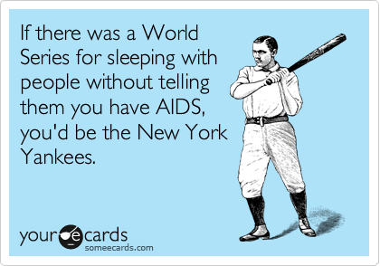 If there was a World Series for sleeping with people without telling them you have AIDS, you'd be the New York Yankees.