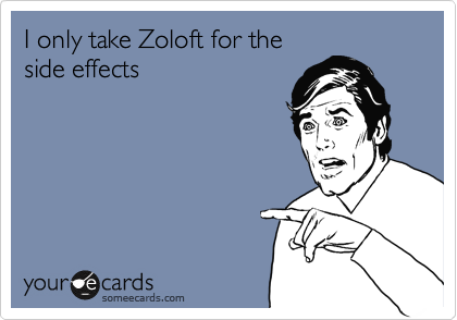 I only take Zoloft for the side effects