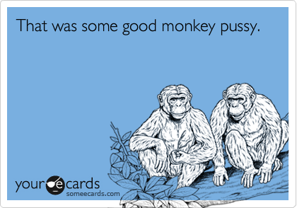 That was some good monkey pussy.