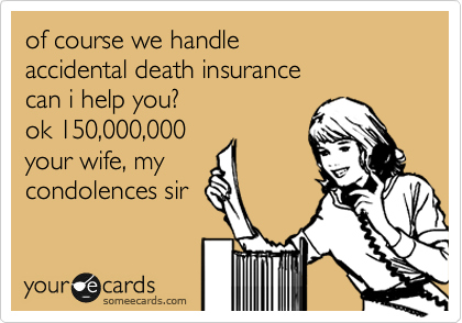of course we handle accidental death insurance can i help you? ok 150,000,000 your wife, my  condolences sir