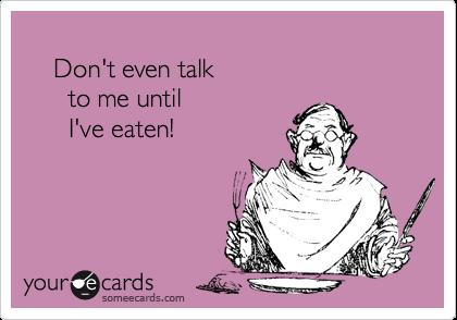 Don't even talk       to me until       I've eaten!