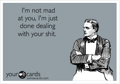 I'm not mad        at you, I'm just        done dealing       with your shit.