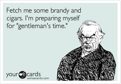"""Fetch me some brandy and cigars. I'm preparing myself for """"gentleman's time."""""""