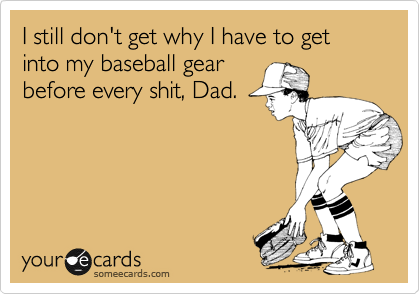 I still don't get why I have to get into my baseball gear before every shit, Dad.