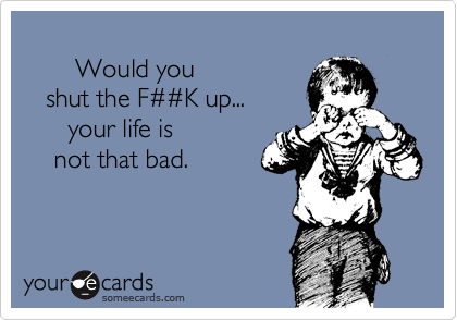 Would you     shut the F%23%23K up...        your life is       not that bad.