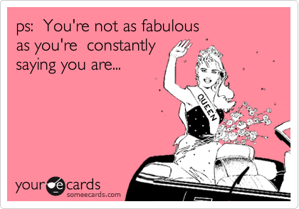 ps:  You're not as fabulous   as you're  constantly saying you are...
