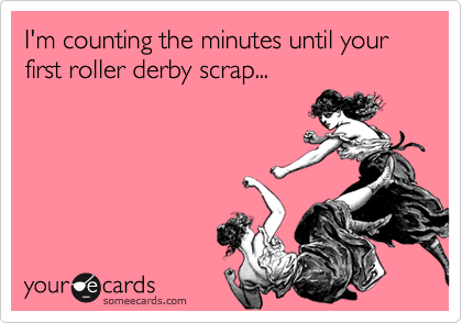 I'm counting the minutes until your first roller derby scrap...