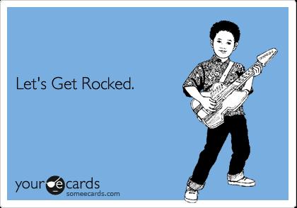 Let's Get Rocked.