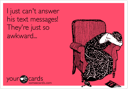 I just can't answer his text messages! They're just so awkward...