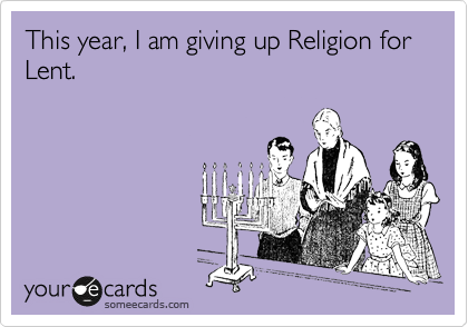 This year, I am giving up Religion for Lent.