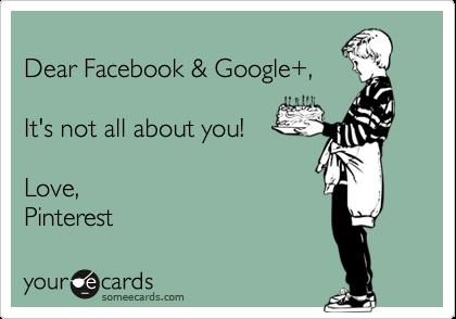 Dear Facebook & Google+,    It's not all about you!   Love, Pinterest