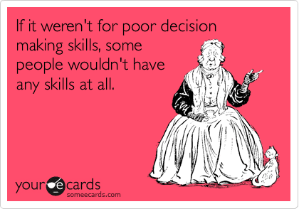 If it weren't for poor decision making skills, some people wouldn't have any skills at all.