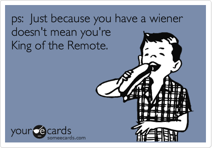 ps:  Just because you have a wiener doesn't mean you're King of the Remote.
