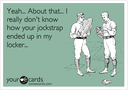 Yeah... About that... I really don't know how your jockstrap ended up in my locker...