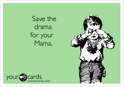 Save the                 drama              for your                 Mama.